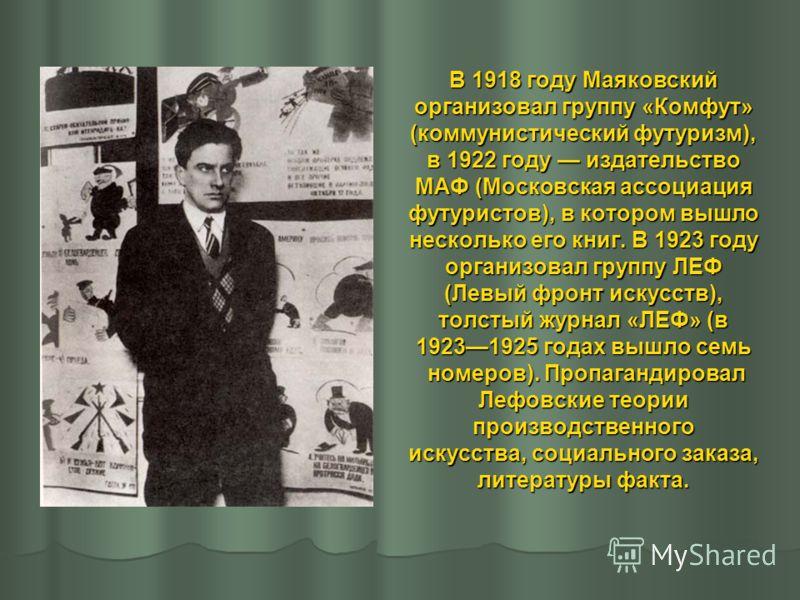 В 1918 году Маяковский организовал группу «Комфут» (коммунистический футуризм), в 1922 году издательство МАФ (Московская ассоциация футуристов), в котором вышло несколько его книг. В 1923 году организовал группу ЛЕФ (Левый фронт искусств), толстый жу