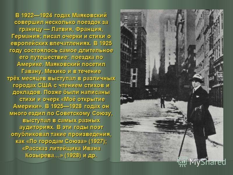 В 19221924 годах Маяковский совершил несколько поездок за границу Латвия, Франция, Германия; писал очерки и стихи о европейских впечатлениях. В 1925 году состоялось самое длительное его путешествие: поездка по Америке. Маяковский посетил Гавану, Мехи