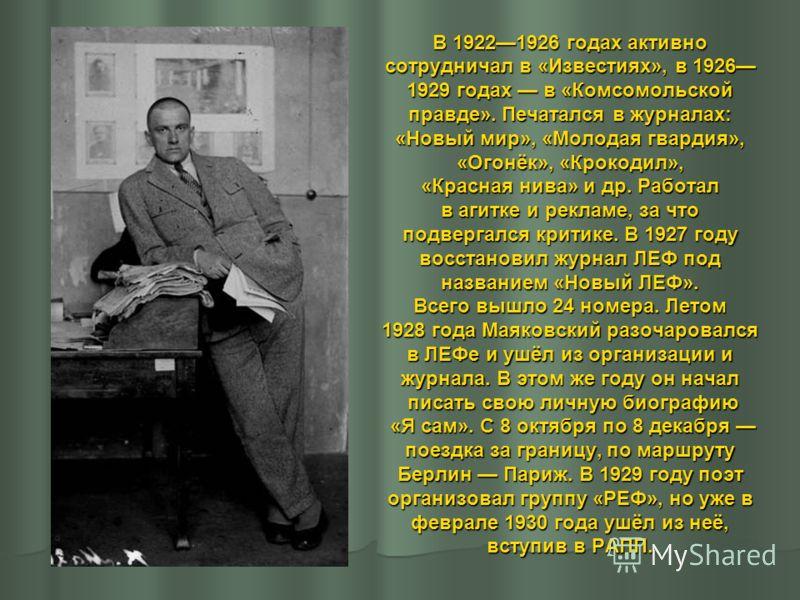 В 19221926 годах активно сотрудничал в «Известиях», в 1926 1929 годах в «Комсомольской правде». Печатался в журналах: «Новый мир», «Молодая гвардия», «Огонёк», «Крокодил», «Красная нива» и др. Работал в агитке и рекламе, за что подвергался критике. В