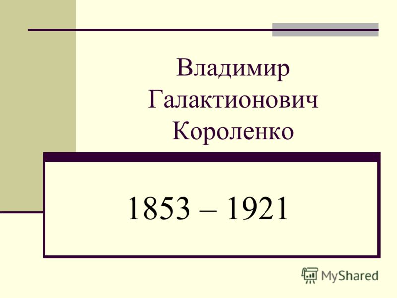 Владимир Галактионович Короленко 1853 – 1921