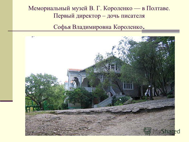 Мемориальный музей В. Г. Короленко в Полтаве. Первый директор – дочь писателя Софья Владимировна Короленко.