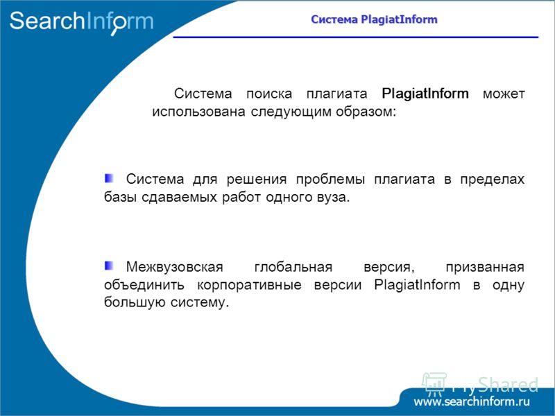 Система поиска плагиата PlagiatInform может использована следующим образом: Система для решения проблемы плагиата в пределах базы сдаваемых работ одного вуза. Межвузовская глобальная версия, призванная объединить корпоративные версии PlagiatInform в