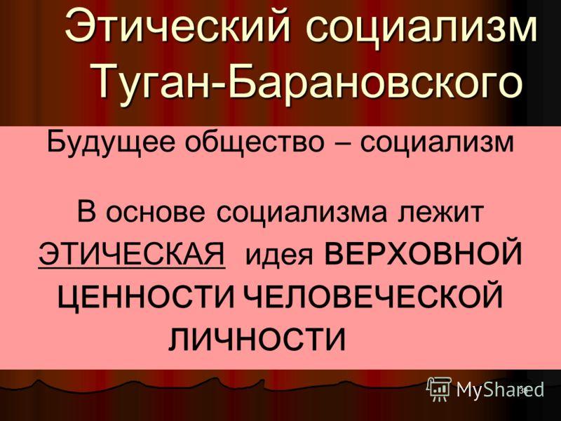 37 Туган-Барановский ИССЛЕДОВАЛ экономические проблемы, стоявшие перед Россией (денежно-финансовую, и земельно-аграрную ) Главным для него был поиск, нравственно безупречного и экономически эффективного ОБЩЕСТВЕННОГО ИДЕАЛА