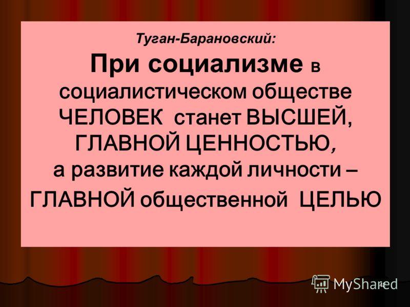 41 Туган-Барановский утверждал, что при капитализме существует антагонизм интересов Господство над вещами (средствами производства) даёт возможность ГОСПОДСТВА НАД ЛЮДЬМИ. Большинство населения служит средством УВЕЛИЧЕНИЯ БОГАТСТВА для МЕНЬШИНСТВА
