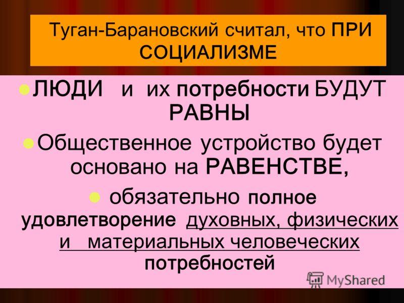 42 Туган-Барановский: При социализме в социалистическом обществе ЧЕЛОВЕК станет ВЫСШЕЙ, ГЛАВНОЙ ЦЕННОСТЬЮ, а развитие каждой личности – ГЛАВНОЙ общественной ЦЕЛЬЮ
