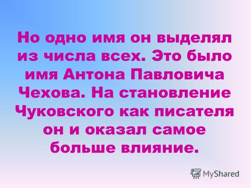 Но одно имя он выделял из числа всех. Это было имя Антона Павловича Чехова. На становление Чуковского как писателя он и оказал самое больше влияние.