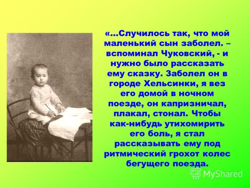 «…Случилось так, что мой маленький сын заболел. – вспоминал Чуковский, - и нужно было рассказать ему сказку. Заболел он в городе Хельсинки, я вез его домой в ночном поезде, он капризничал, плакал, стонал. Чтобы как-нибудь утихомирить его боль, я стал