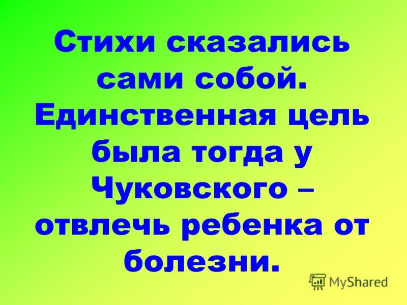 Стихи сказались сами собой. Единственная цель была тогда у Чуковского – отвлечь ребенка от болезни.