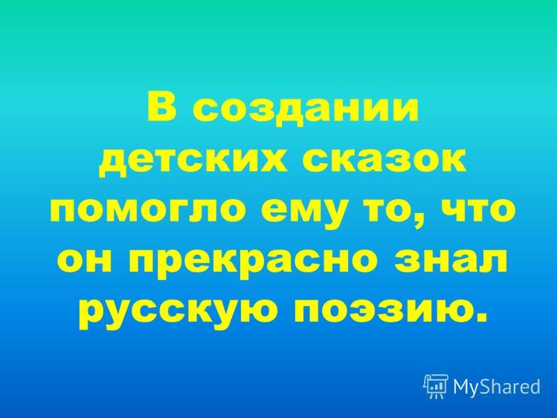 В создании детских сказок помогло ему то, что он прекрасно знал русскую поэзию.