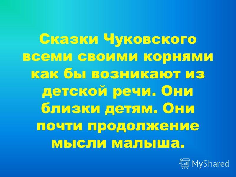 Сказки Чуковского всеми своими корнями как бы возникают из детской речи. Они близки детям. Они почти продолжение мысли малыша.