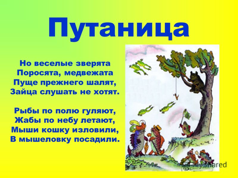 Путаница Но веселые зверята Поросята, медвежата Пуще прежнего шалят, Зайца слушать не хотят. Рыбы по полю гуляют, Жабы по небу летают, Мыши кошку изловили, В мышеловку посадили.