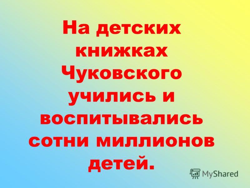 На детских книжках Чуковского учились и воспитывались сотни миллионов детей.