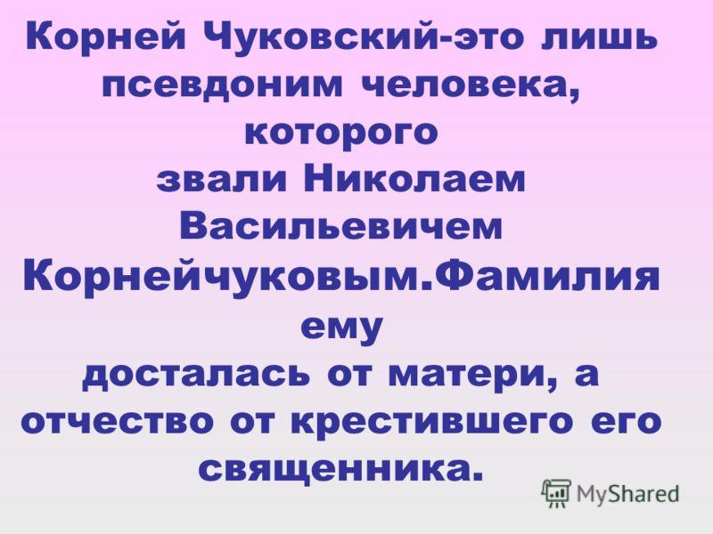 Корней Чуковский-это лишь псевдоним человека, которого звали Николаем Васильевичем Корнейчуковым.Фамилия ему досталась от матери, а отчество от крестившего его священника.