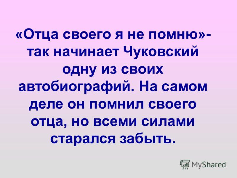 «Отца своего я не помню»- так начинает Чуковский одну из своих автобиографий. На самом деле он помнил своего отца, но всеми силами старался забыть.