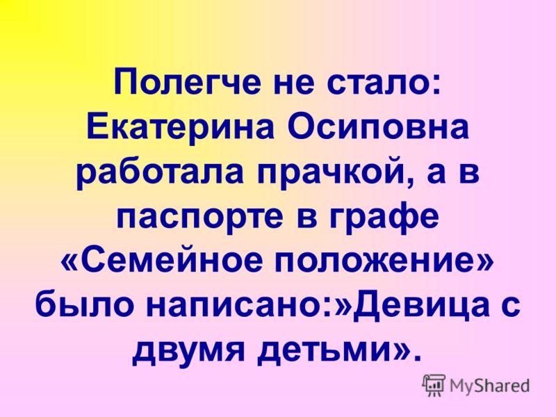 Полегче не стало: Екатерина Осиповна работала прачкой, а в паспорте в графе «Семейное положение» было написано:»Девица с двумя детьми».