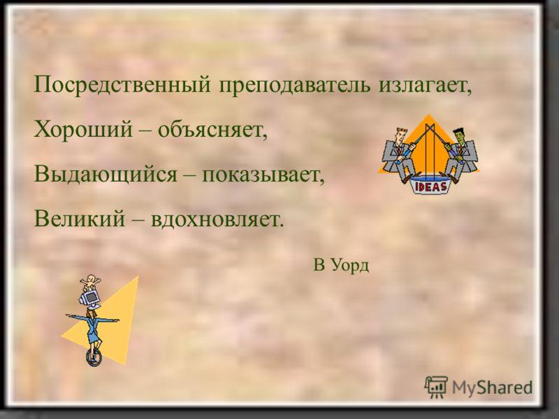 Посредственный преподаватель излагает, Хороший – объясняет, Выдающийся – показывает, Великий – вдохновляет. В Уорд