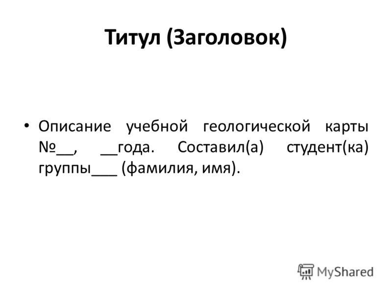 Титул (Заголовок) Описание учебной геологической карты __, __года. Составил(а) студент(ка) группы___ (фамилия, имя).