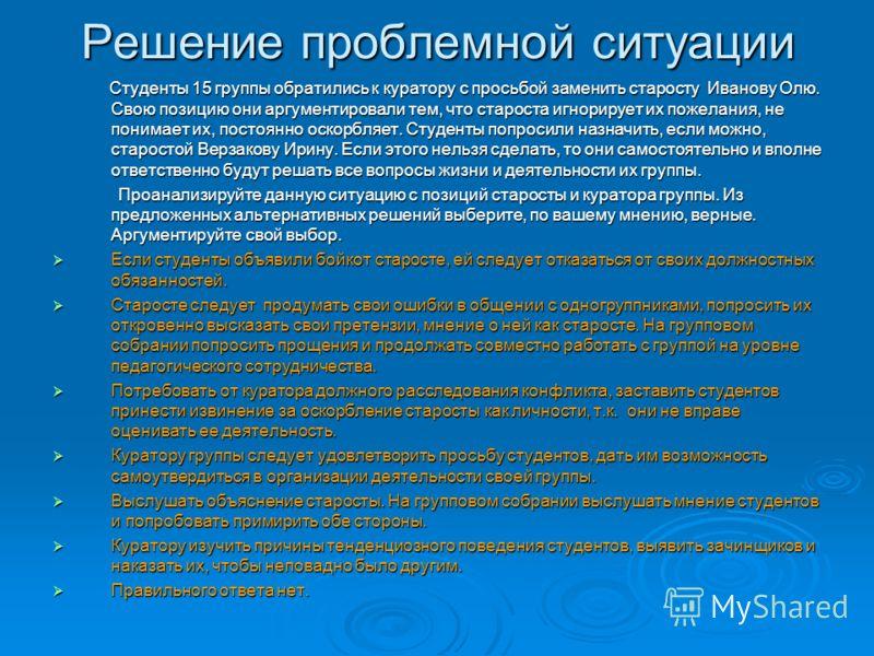 Решение проблемной ситуации Студенты 15 группы обратились к куратору с просьбой заменить старосту Иванову Олю. Свою позицию они аргументировали тем, что староста игнорирует их пожелания, не понимает их, постоянно оскорбляет. Студенты попросили назнач