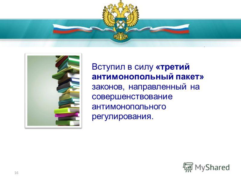 16 Достижения 2011 года Вступил в силу «третий антимонопольный пакет» законов, направленный на совершенствование антимонопольного регулирования.