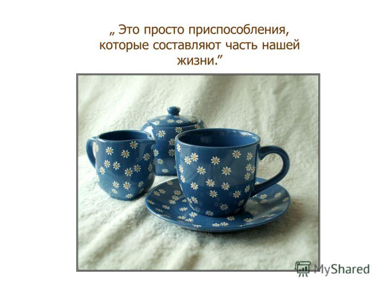 Жизнь – это горячий шоколад… Ваша работа, ваши деньги, положение в обществе – это чашки.