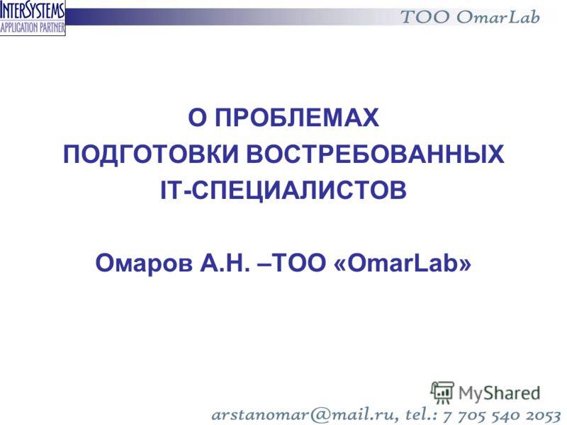 О ПРОБЛЕМАХ ПОДГОТОВКИ ВОСТРЕБОВАННЫХ IT-СПЕЦИАЛИСТОВ Омаров А.Н. –ТОО «OmarLab»
