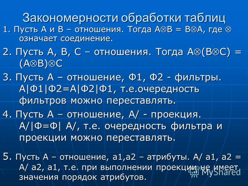 Закономерности обработки таблиц 1. Пусть А и В – отношения. Тогда АВ = ВА, где означает соединение. 3. Пусть А – отношение, Ф1, Ф2 - фильтры. А|Ф1|Ф2=А|Ф2|Ф1, т.е.очередность фильтров можно переставлять. 2. Пусть А, В, С – отношения. Тогда А(ВС) = (А