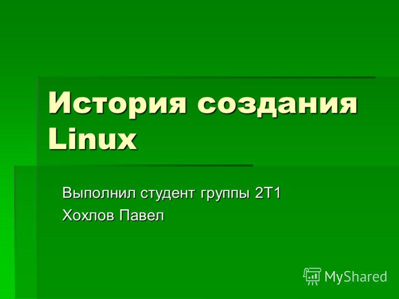 История создания Linux Выполнил студент группы 2Т1 Хохлов Павел