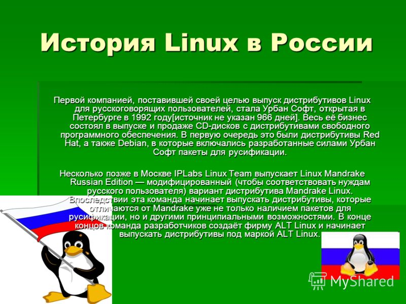 История Linux в России Первой компанией, поставившей своей целью выпуск дистрибутивов Linux для русскоговорящих пользователей, стала Урбан Софт, открытая в Петербурге в 1992 году[источник не указан 966 дней]. Весь её бизнес состоял в выпуске и продаж