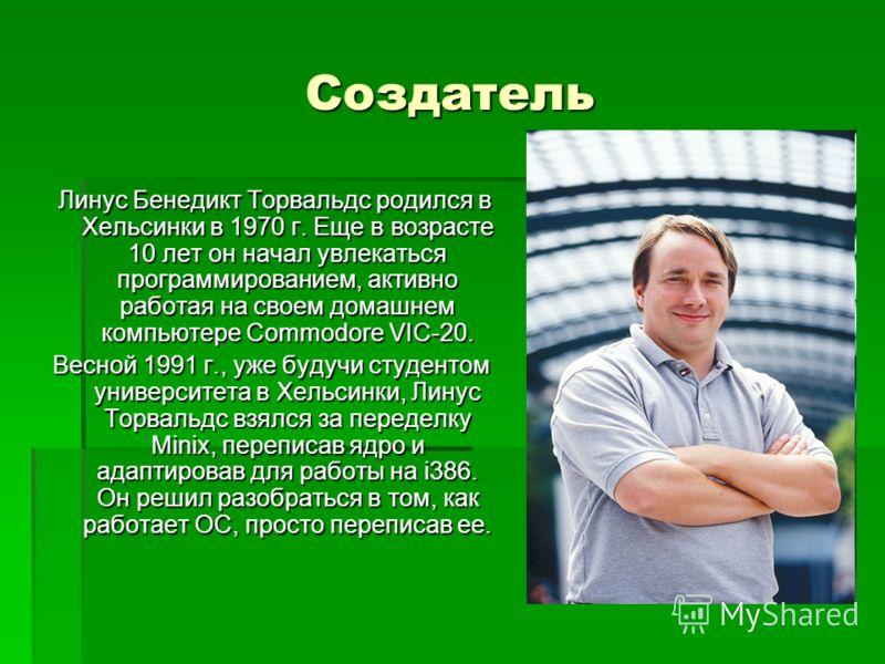 Создатель Линус Бенедикт Торвальдс родился в Хельсинки в 1970 г. Еще в возрасте 10 лет он начал увлекаться программированием, активно работая на своем домашнем компьютере Commodore VIC-20. Линус Бенедикт Торвальдс родился в Хельсинки в 1970 г. Еще в