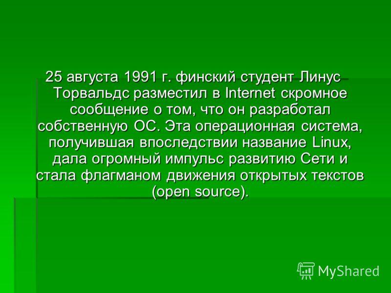 25 августа 1991 г. финский студент Линус Торвальдс разместил в Internet скромное сообщение о том, что он разработал собственную ОС. Эта операционная система, получившая впоследствии название Linux, дала огромный импульс развитию Сети и стала флагмано