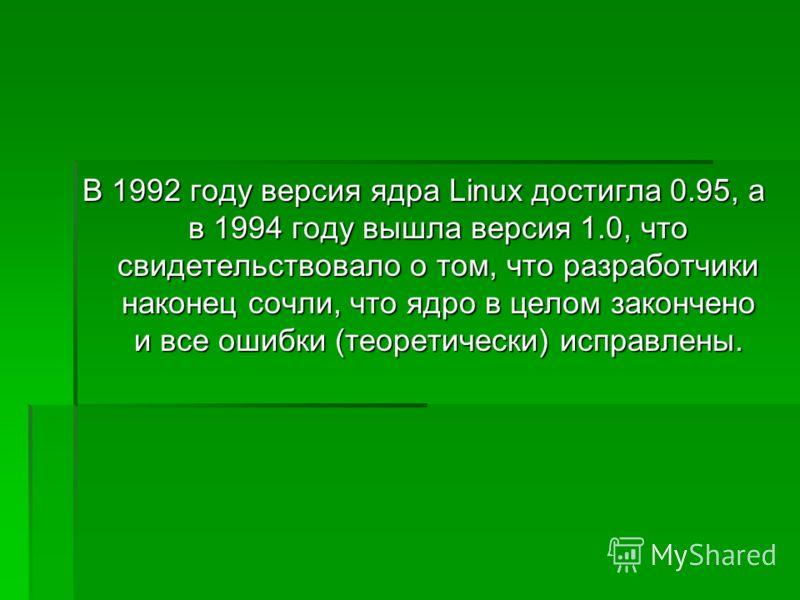 В 1992 году версия ядра Linux достигла 0.95, а в 1994 году вышла версия 1.0, что свидетельствовало о том, что разработчики наконец сочли, что ядро в целом закончено и все ошибки (теоретически) исправлены.