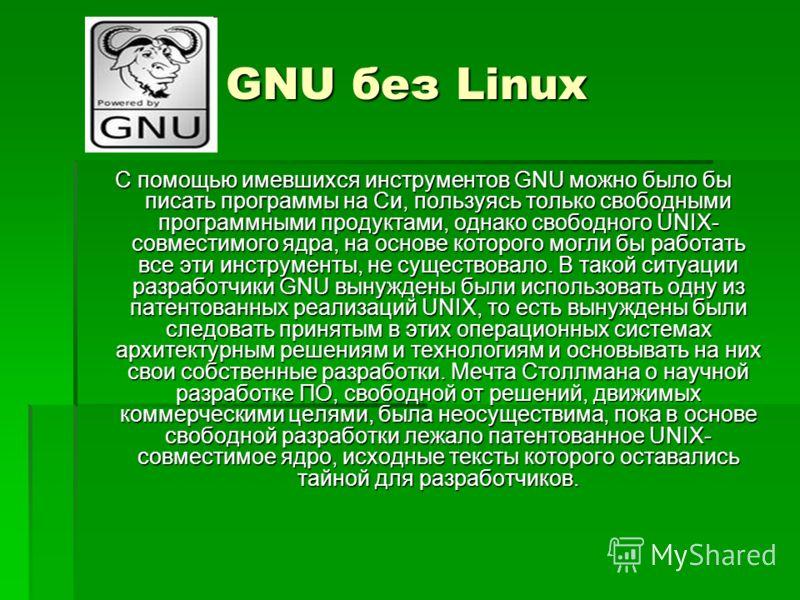 GNU без Linux С помощью имевшихся инструментов GNU можно было бы писать программы на Си, пользуясь только свободными программными продуктами, однако свободного UNIX- совместимого ядра, на основе которого могли бы работать все эти инструменты, не суще