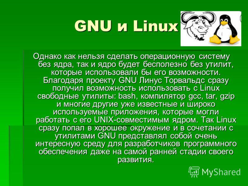 GNU и Linux Однако как нельзя сделать операционную систему без ядра, так и ядро будет бесполезно без утилит, которые использовали бы его возможности. Благодаря проекту GNU Линус Торвальдс сразу получил возможность использовать с Linux свободные утили