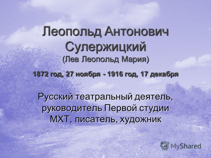 Леопольд Антонович Сулержицкий (Лев Леопольд Мария) 1872 год, 27 ноября - 1916 год, 17 декабря Русский театральный деятель, руководитель Первой студии МХТ, писатель, художник