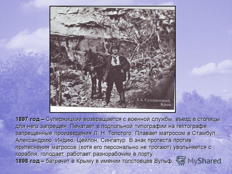 1897 год – Сулержицкий возвращается с военной службы, въезд в столицы для него запрещён. Печатает в подпольной типографии на гектографе запрещённые произведения Л. Н. Толстого. Плавает матросом в Стамбул, Александрию, Индию, Цейлон, Сингапур. В знак