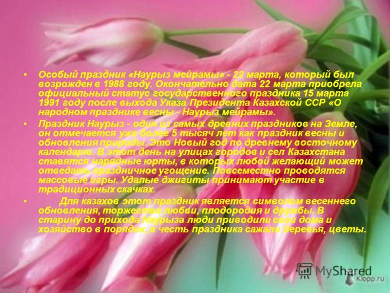 Особый праздник «Наурыз мейрамы» - 22 марта, который был возрожден в 1988 году. Окончательно дата 22 марта приобрела официальный статус государственного праздника 15 марта 1991 году после выхода Указа Президента Казахской ССР «О народном празднике ве