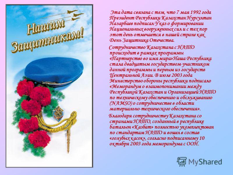 Эта дата связана с тем, что 7 мая 1992 года Президент Республики Казахстан Нурсултан Назарбаев подписал Указ о формировании Национальных вооруженных сил и с тех пор этот день отмечается в нашей стране как День Защитника Отечества. Сотрудничество Каза