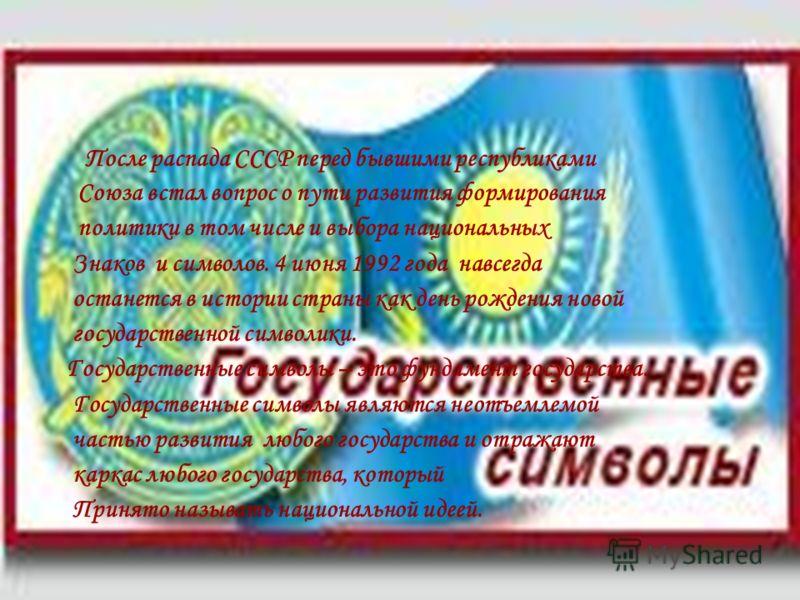 После распада СССР перед бывшими республиками Союза встал вопрос о пути развития формирования политики в том числе и выбора национальных Знаков и символов. 4 июня 1992 года навсегда останется в истории страны как день рождения новой государственной с