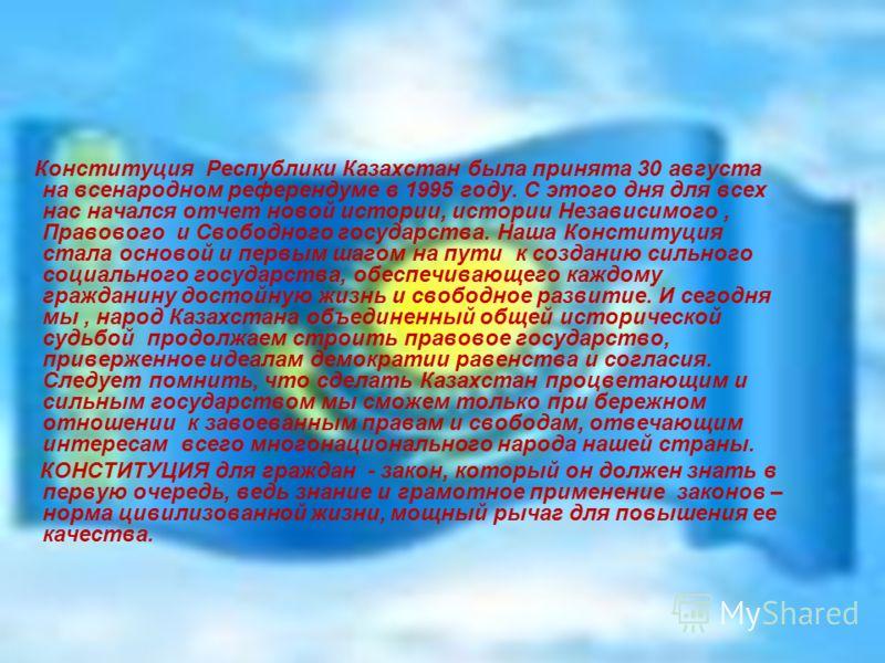 Конституция Республики Казахстан была принята 30 августа на всенародном референдуме в 1995 году. С этого дня для всех нас начался отчет новой истории, истории Независимого, Правового и Свободного государства. Наша Конституция стала основой и первым ш