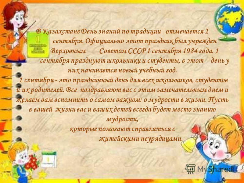В Казахстане День знаний по традиции отмечается 1 сентября. Официально этот праздник был учрежден Верховным Советом СССР 1 сентября 1984 года. 1 сентября празднуют школьники и студенты, в этот день у них начинается новый учебный год. 1 сентября - это