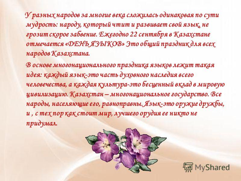 У разных народов за многие века сложилась одинаковая по сути мудрость: народу, который чтит и развивает свой язык, не грозит скорое забвение. Ежегодно 22 сентября в Казахстане отмечается «ДЕНЬ ЯЗЫКОВ» Это общий праздник для всех народов Казахстана. В