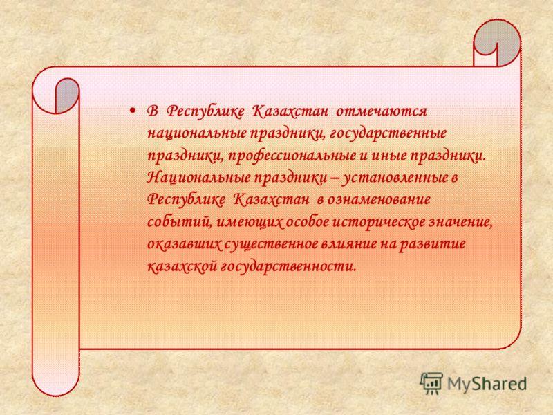 В Республике Казахстан отмечаются национальные праздники, государственные праздники, профессиональные и иные праздники. Национальные праздники – установленные в Республике Казахстан в ознаменование событий, имеющих особое историческое значение, оказа
