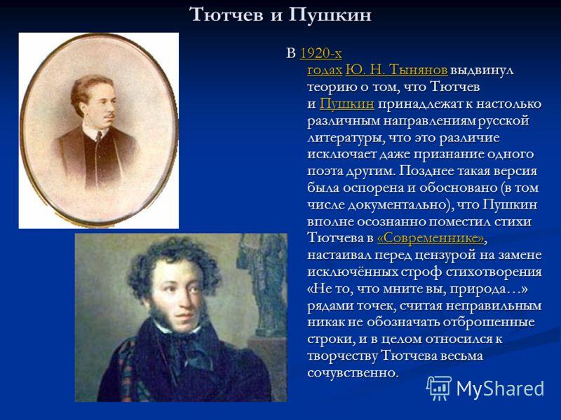 Тютчев и Пушкин В 1920-х годах Ю. Н. Тынянов выдвинул теорию о том, что Тютчев и Пушкин принадлежат к настолько различным направлениям русской литературы, что это различие исключает даже признание одного поэта другим. Позднее такая версия была оспоре