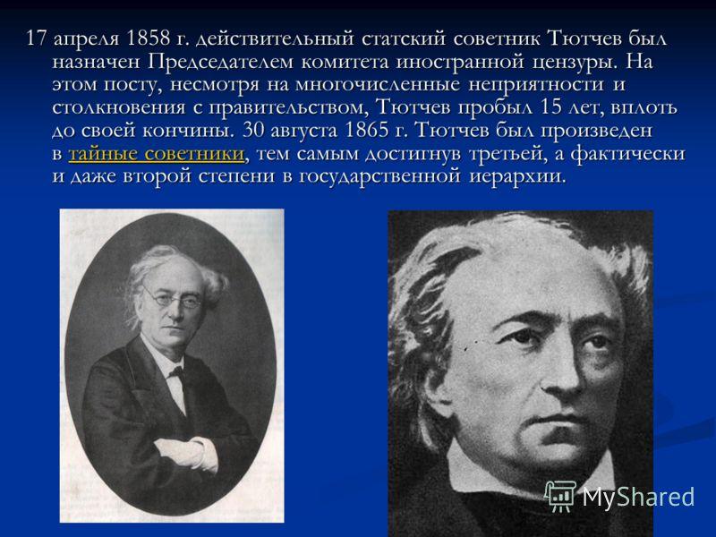 17 апреля 1858 г. действительный статский советник Тютчев был назначен Председателем комитета иностранной цензуры. На этом посту, несмотря на многочисленные неприятности и столкновения с правительством, Тютчев пробыл 15 лет, вплоть до своей кончины.