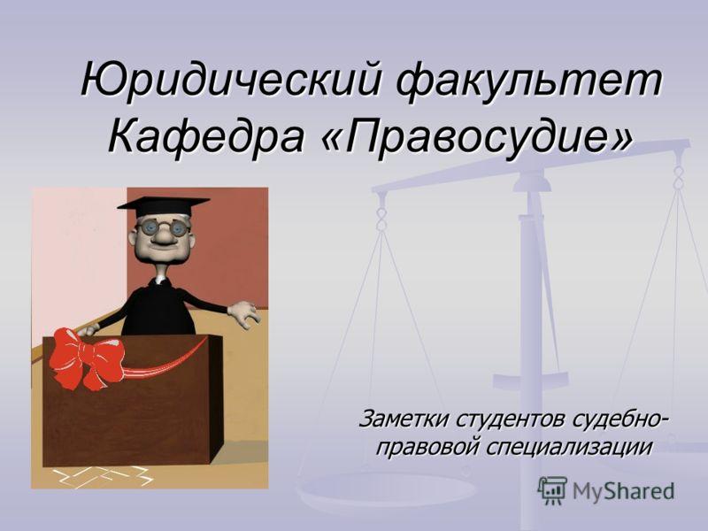 Заметки студентов судебно- правовой специализации Юридический факультет Кафедра «Правосудие»