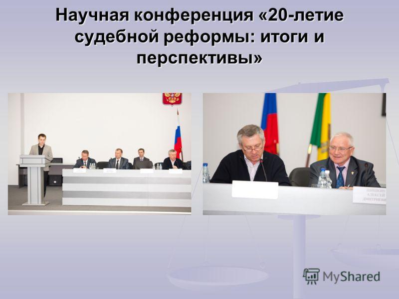 Научная конференция «20-летие судебной реформы: итоги и перспективы»