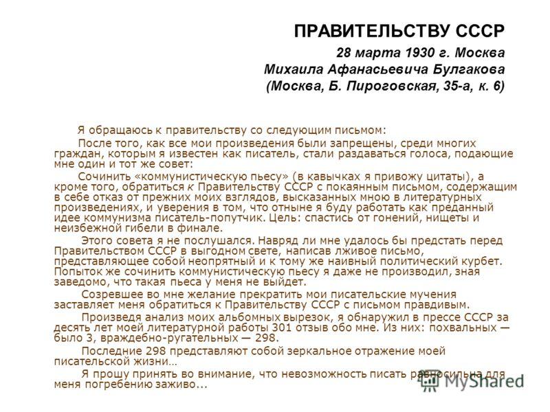 ПРАВИТЕЛЬСТВУ СССР 28 марта 1930 г. Москва Михаила Афанасьевича Булгакова (Москва, Б. Пироговская, 35-а, к. 6) Я обращаюсь к правительству со следующим письмом: После того, как все мои произведения были запрещены, среди многих граждан, которым я изве