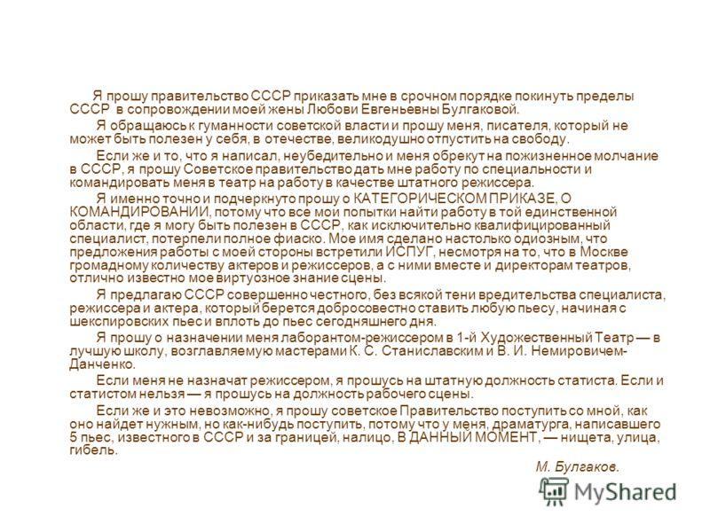 Я прошу правительство СССР приказать мне в срочном порядке покинуть пределы СССР в сопровождении моей жены Любови Евгеньевны Булгаковой. Я обращаюсь к гуманности советской власти и прошу меня, писателя, который не может быть полезен у себя, в отечест