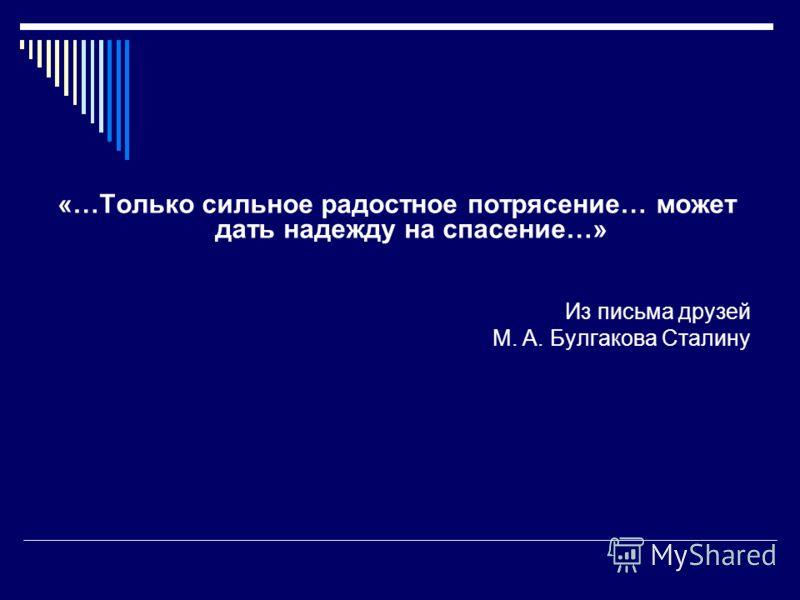 «…Только сильное радостное потрясение… может дать надежду на спасение…» Из письма друзей М. А. Булгакова Сталину