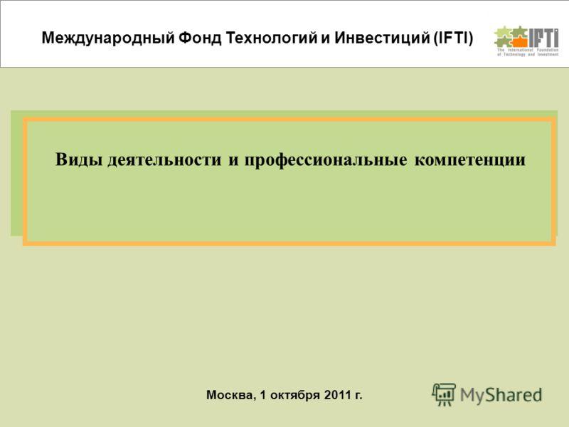 Москва, 1 октября 2011 г. Виды деятельности и профессиональные компетенции Международный Фонд Технологий и Инвестиций (IFTI)